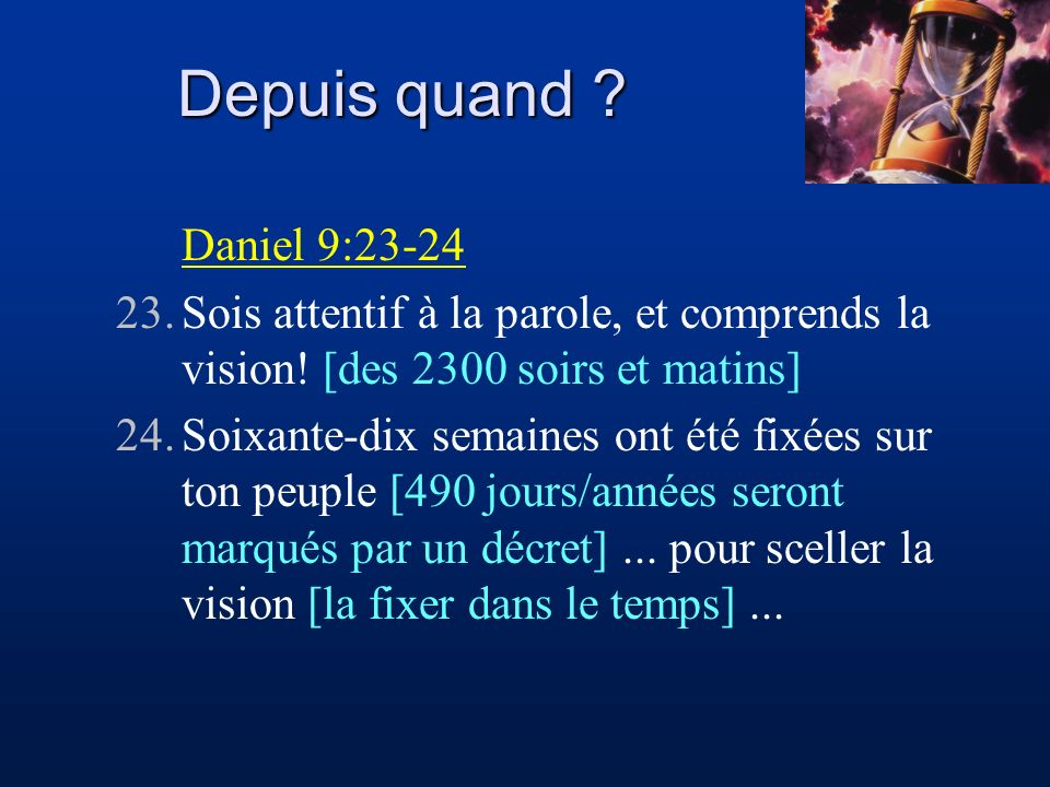 Depuis quand Daniel 9:23-24. 23. Sois attentif à la parole, et comprends la vision! [des 2300 soirs et matins]